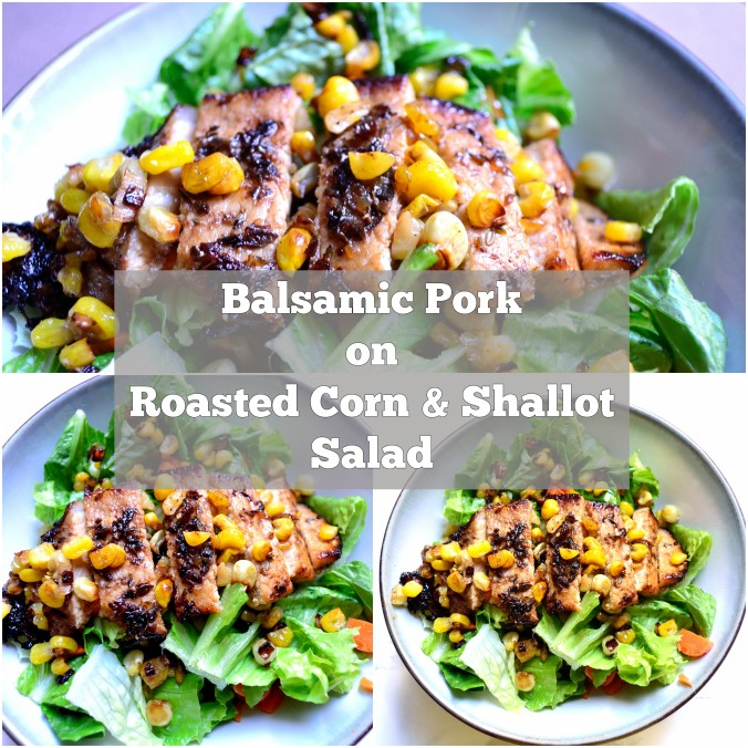 Balsamic Pork On Roasted Corn & Shallot Salad | Life Healthfully Lived