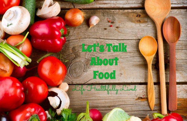 Let's Talk About Food | Life Healthfully Lived